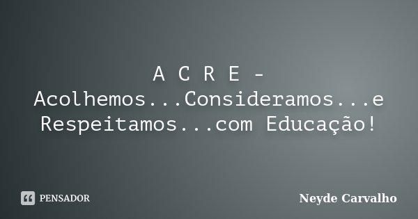 A C R E - Acolhemos...Consideramos...e Respeitamos...com Educação!... Frase de Neyde Carvalho.