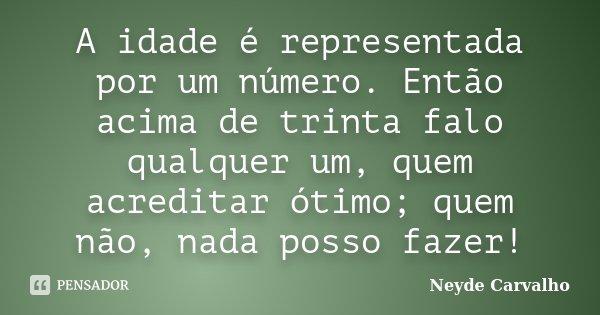 A idade é representada por um número. Então acima de trinta falo qualquer um, quem acreditar ótimo; quem não, nada posso fazer!... Frase de Neyde Carvalho.