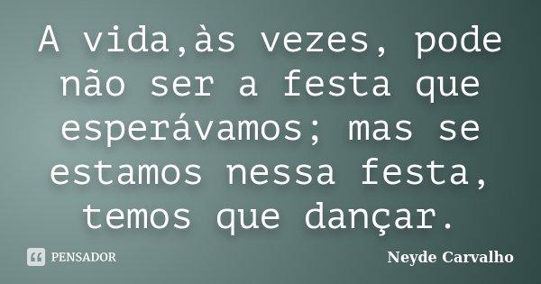 A vida,às vezes, pode não ser a festa que esperávamos; mas se estamos nessa festa, temos que dançar.... Frase de Neyde Carvalho.
