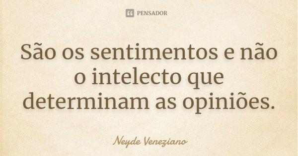 São os sentimentos e não o intelecto que determinam as opiniões.... Frase de Neyde Veneziano.