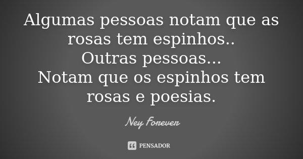 Algumas pessoas notam que as rosas tem espinhos.. Outras pessoas... Notam que os espinhos tem rosas e poesias.... Frase de Ney Forever.