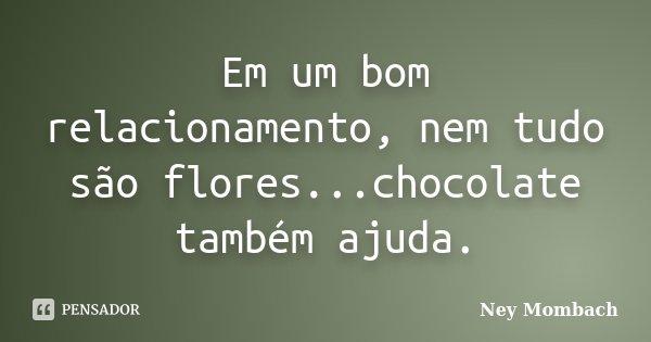 Em um bom relacionamento, nem tudo são flores...chocolate também ajuda.... Frase de Ney Mombach.