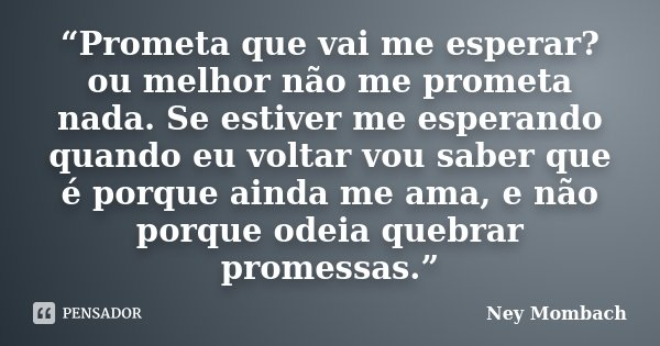 """""""Prometa que vai me esperar? ou melhor não me prometa nada. Se estiver me esperando quando eu voltar vou saber que é porque ainda me ama, e não porque odeia que... Frase de Ney Mombach."""