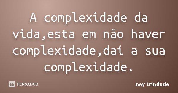 A complexidade da vida,esta em não haver complexidade,daí a sua complexidade.... Frase de ney trindade.