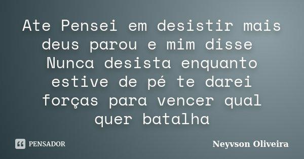 Ate Pensei em desistir mais deus parou e mim disse Nunca desista enquanto estive de pé te darei forças para vencer qual quer batalha... Frase de Neyvson Oliveira.