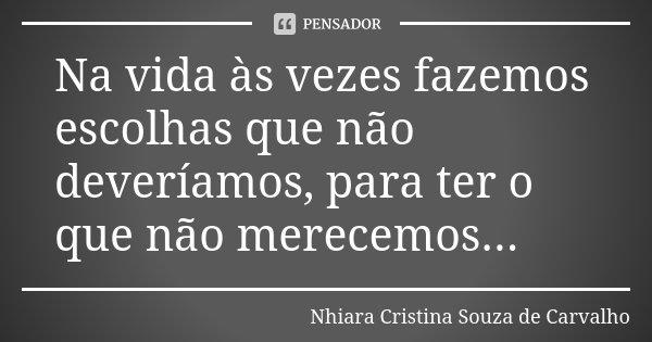 Na vida às vezes fazemos escolhas que não deveríamos, para ter o que não merecemos...... Frase de Nhiara Cristina Souza de Carvalho.