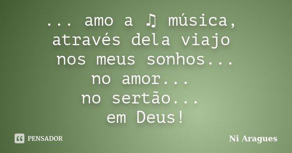 ... amo a ♫ música, através dela viajo nos meus sonhos... no amor... no sertão... em Deus!... Frase de Ni Aragues.