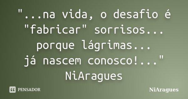 """""""...na vida, o desafio é """"fabricar"""" sorrisos... porque lágrimas... já nascem conosco!..."""" NiAragues... Frase de NiAragues."""