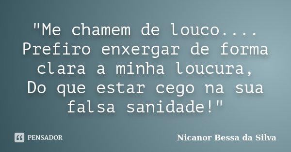 """""""Me chamem de louco.... Prefiro enxergar de forma clara a minha loucura, Do que estar cego na sua falsa sanidade!""""... Frase de Nicanor Bessa da Silva."""