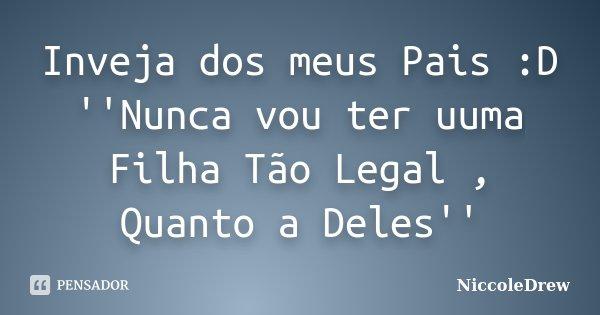 Inveja dos meus Pais :D ''Nunca vou ter uuma Filha Tão Legal , Quanto a Deles''... Frase de NiccoleDrew.