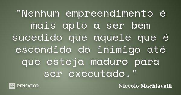 """""""Nenhum empreendimento é mais apto a ser bem sucedido que aquele que é escondido do inimigo até que esteja maduro para ser executado.""""... Frase de Niccolo Machiavelli."""