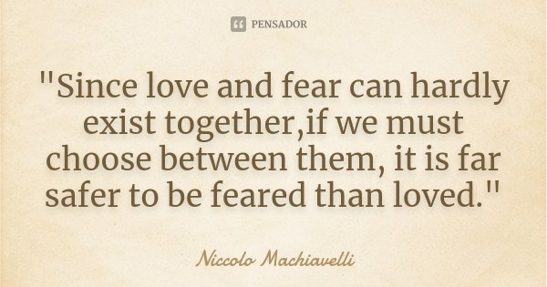 """""""Since love and fear can hardly exist together,if we must choose between them, it is far safer to be feared than loved.""""... Frase de Niccolo Machiavelli."""