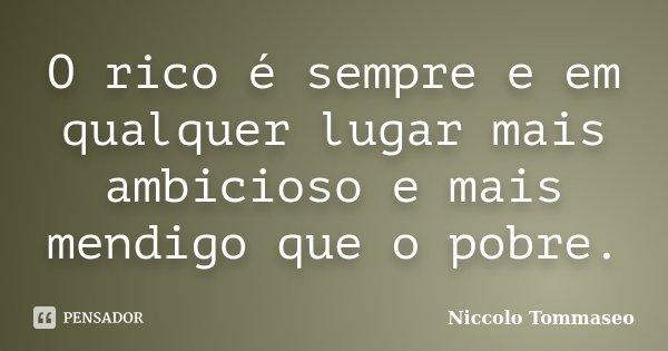 O rico é sempre e em qualquer lugar mais ambicioso e mais mendigo que o pobre.... Frase de Niccolo Tommaseo.