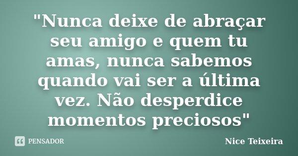 """""""Nunca deixe de abraçar seu amigo e quem tu amas, nunca sabemos quando vai ser a última vez. Não desperdice momentos preciosos""""... Frase de Nice Teixeira."""