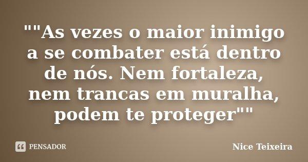 """""""""""As vezes o maior inimigo a se combater está dentro de nós. Nem fortaleza, nem trancas em muralha, podem te proteger""""""""... Frase de Nice Teixeira."""