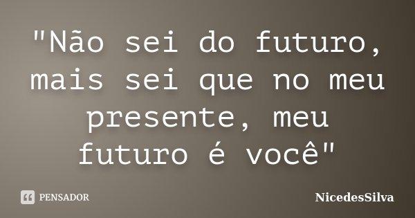 """""""Não sei do futuro, mais sei que no meu presente, meu futuro é você""""... Frase de NicedesSilva."""