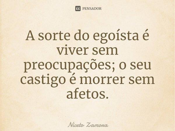 A sorte do egoísta é viver sem preocupações; o seu castigo é morrer sem afectos.... Frase de Niceto Zamora.