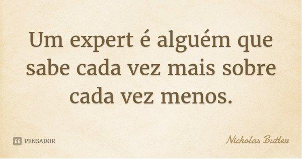 Um expert é alguém que sabe cada vez mais sobre cada vez menos.... Frase de Nicholas Butler.