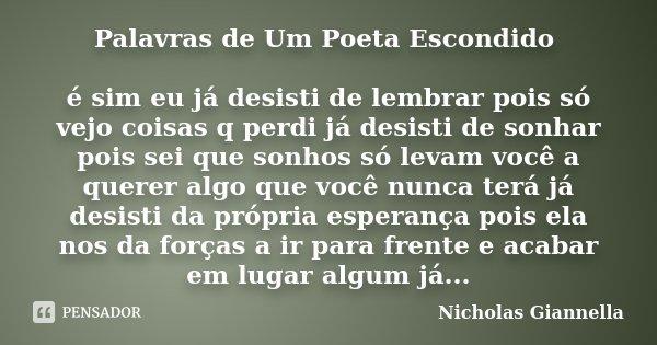 Palavras de Um Poeta Escondido é sim eu já desisti de lembrar pois só vejo coisas q perdi já desisti de sonhar pois sei que sonhos só levam você a querer algo q... Frase de Nicholas Giannella.