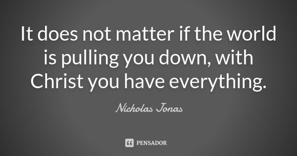 It does not matter if the world is pulling you down, with Christ you have everything.... Frase de Nicholas Jonas..