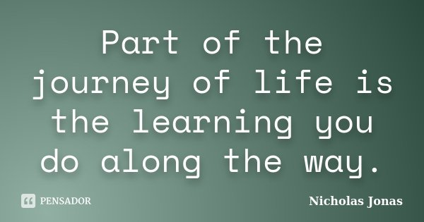 Part of the journey of life is the learning you do along the way.... Frase de Nicholas Jonas.