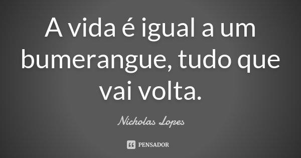 A vida é igual a um bumerangue, tudo que vai volta.... Frase de Nicholas Lopes.