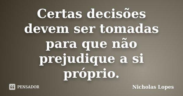 Certas decisões devem ser tomadas para que não prejudique a si próprio.... Frase de Nicholas Lopes.