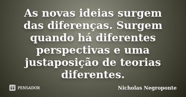 As novas idéias surgem das diferenças. Surgem quando há diferentes perspectivas e uma justaposição de teorias diferentes.... Frase de Nicholas Negroponte.