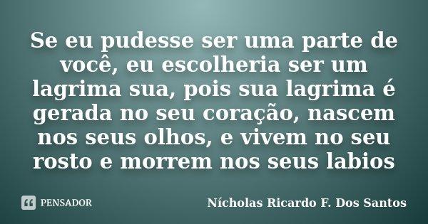 Se eu pudesse ser uma parte de você, eu escolheria ser um lagrima sua, pois sua lagrima é gerada no seu coração, nascem nos seus olhos, e vivem no seu rosto e m... Frase de Nícholas Ricardo F. Dos Santos.