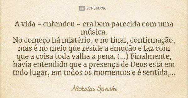 A vida - entendeu - era bem parecida com uma música. No começo há mistério, e no final, confirmação, mas é no meio que reside a emoção e faz com que a coisa tod... Frase de Nicholas Sparks.