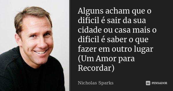 Alguns acham que o dificil é sair da sua cidade ou casa mais o dificil é saber o que fazer em outro lugar (Um Amor para Recordar)... Frase de Nicholas Sparks.