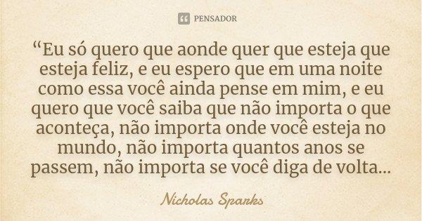 """""""Eu só quero que aonde quer que esteja que esteja feliz, e eu espero que em uma noite como essa você ainda pense em mim, e eu quero que você saiba que não impor... Frase de Nicholas Sparks."""