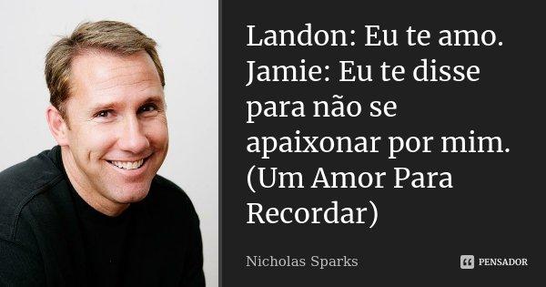 Landon: Eu te amo. Jamie: Eu te disse para não se apaixonar por mim. (Um Amor Para Recordar)... Frase de Nicholas Sparks.