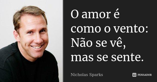 O amor é como o vento: Não se vê, mas se sente.... Frase de Nicholas Sparks.