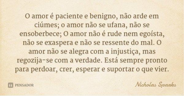 O amor é paciente e benigno, não arde em ciúmes; o amor não se ufana, não se ensoberbece; O amor não é rude nem egoísta, não se exaspera e não se ressente do ma... Frase de Nicholas Sparks.