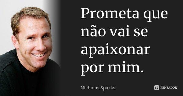 Prometa que não vai se apaixonar por mim.... Frase de Nicholas Sparks.
