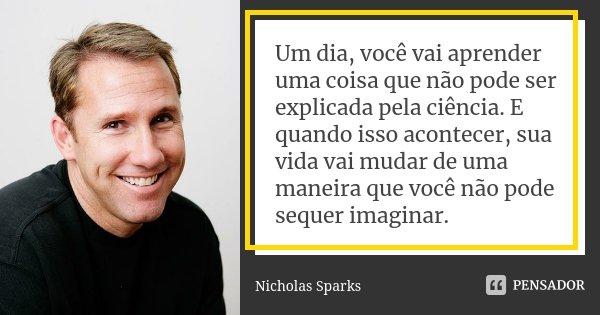 Um dia, você vai aprender uma coisa que não pode ser explicada pela ciência. E quando isso acontecer, sua vida vai mudar de uma maneira que você não pode sequer... Frase de Nicholas Sparks.