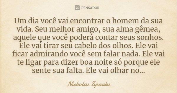 Um dia você vai encontrar o homem da sua vida. Seu melhor amigo, sua alma gêmea, aquele que você poderá contar seus sonhos. Ele vai tirar seu cabelo dos olhos. ... Frase de Nicholas Sparks.