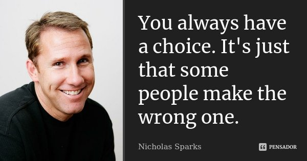 You always have a choice. It's just that some people make the wrong one.... Frase de Nicholas sparks.