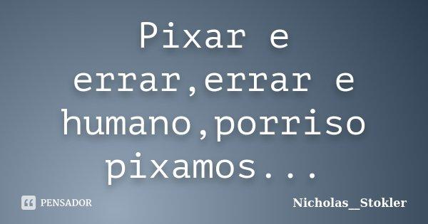 Pixar e errar,errar e humano,porriso pixamos...... Frase de Nicholas__Stokler.
