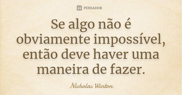 Se algo não é obviamente impossível, então deve haver uma maneira de fazer.... Frase de Nicholas Winton.