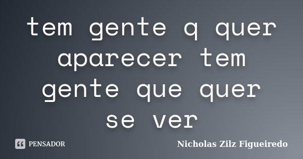 tem gente q quer aparecer tem gente que quer se ver... Frase de Nicholas Zilz Figueiredo.