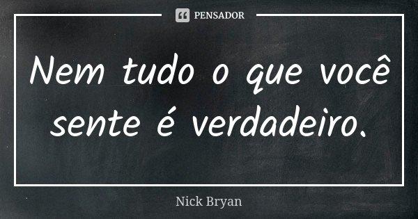 Nem tudo o que você sente é verdadeiro.... Frase de Nick Bryan.