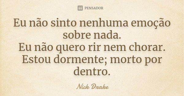 Eu não sinto nenhuma emoção sobre nada. Eu não quero rir nem chorar. Estou dormente; morto por dentro.... Frase de Nick Drake.