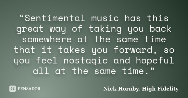 """Sentimental music has this great way of taking you back somewhere at the same time that it takes you forward, so you feel nostagic and hopeful all at the same ... Frase de Nick Hornby, High Fidelity."
