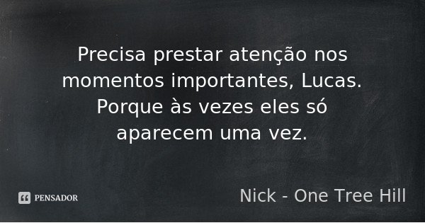Precisa prestar atenção nos momentos importantes, Lucas. Porque às vezes eles só aparecem uma vez.... Frase de Nick - One Tree Hill.