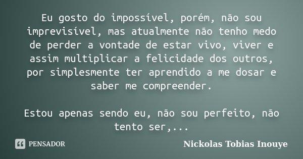 Eu gosto do impossível, porém, não sou imprevisível, mas atualmente não tenho medo de perder a vontade de estar vivo, viver e assim multiplicar a felicidade dos... Frase de Nickolas Tobias Inouye.