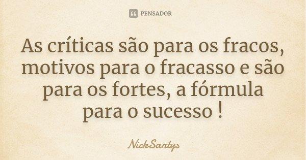 As críticas são para os fracos, motivos para o fracasso e são para os fortes, a fórmula para o sucesso !... Frase de NickSantys.
