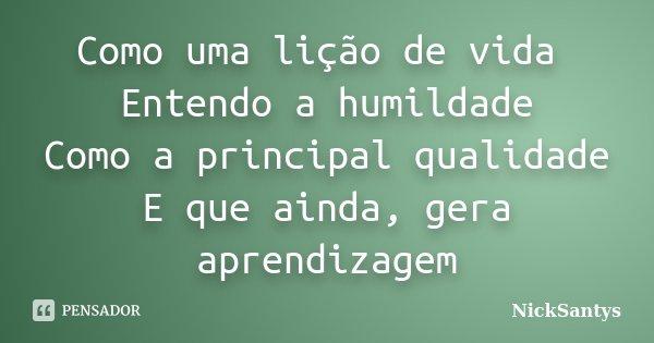 Como uma lição de vida Entendo a humildade Como a principal qualidade E que ainda, gera aprendizagem... Frase de NickSantys.