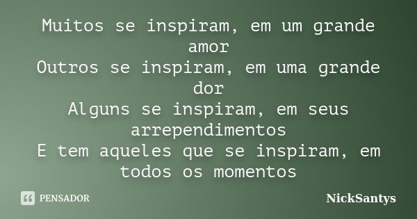Muitos se inspiram, em um grande amor Outros se inspiram, em uma grande dor Alguns se inspiram, em seus arrependimentos E tem aqueles que se inspiram, em todos ... Frase de NickSantys.